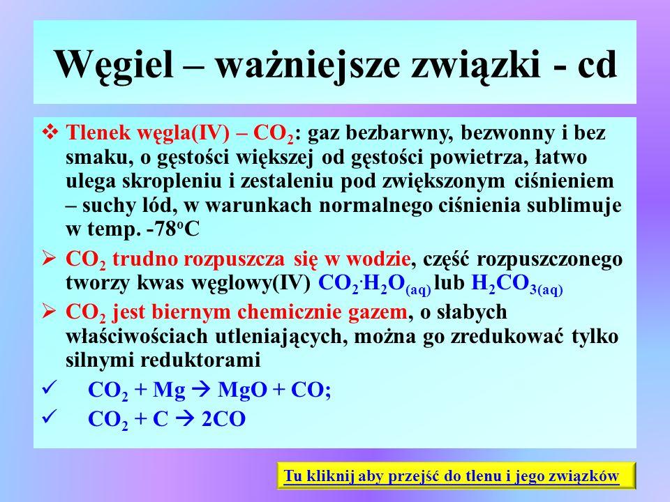 Węgiel – ważniejsze związki - cd  Tlenek węgla(IV) – CO 2 : gaz bezbarwny, bezwonny i bez smaku, o gęstości większej od gęstości powietrza, łatwo ule