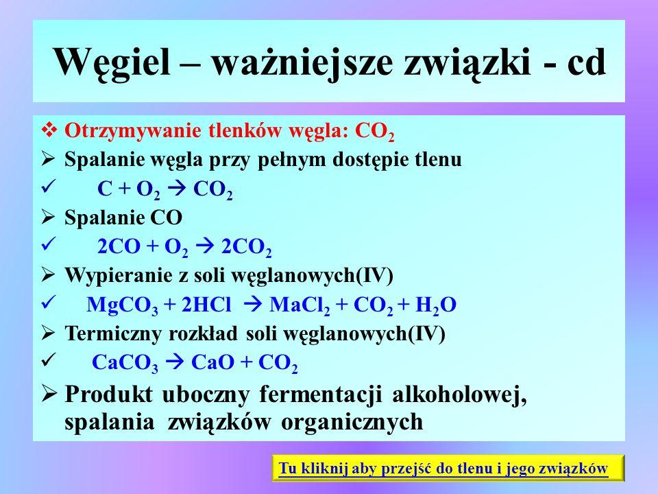 Węgiel – ważniejsze związki - cd  Otrzymywanie tlenków węgla: CO 2  Spalanie węgla przy pełnym dostępie tlenu C + O 2  CO 2  Spalanie CO 2CO + O 2