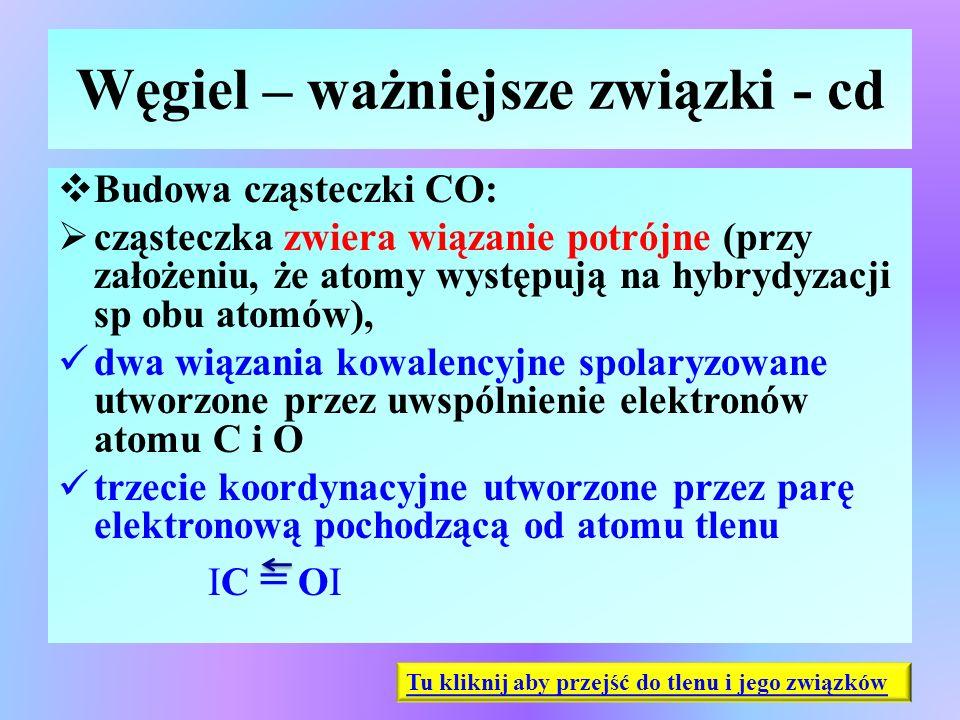 Węgiel – ważniejsze związki - cd  Budowa cząsteczki CO:  cząsteczka zwiera wiązanie potrójne (przy założeniu, że atomy występują na hybrydyzacji sp