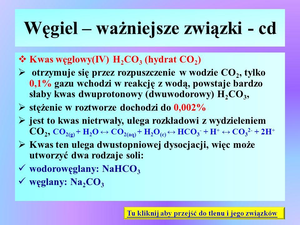 Węgiel – ważniejsze związki - cd  Kwas węglowy(IV) H 2 CO 3 (hydrat CO 2 )  otrzymuje się przez rozpuszczenie w wodzie CO 2, tylko 0,1% gazu wchodzi