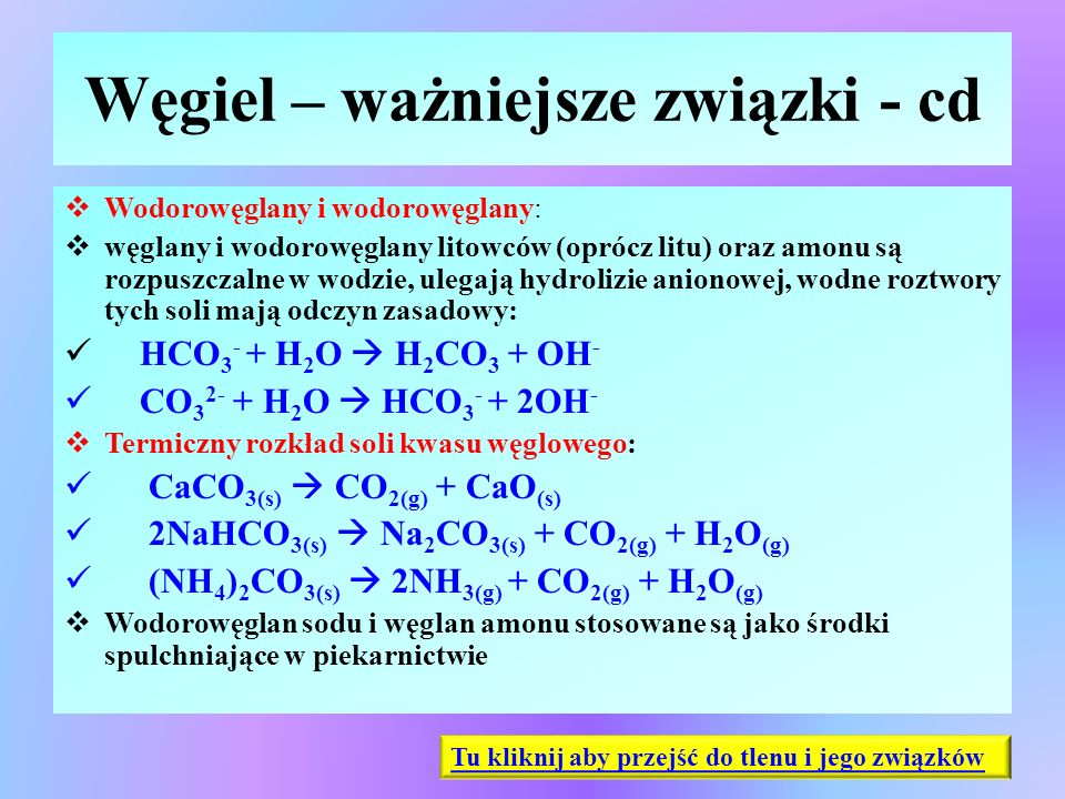 Węgiel – ważniejsze związki - cd  Wodorowęglany i wodorowęglany:  węglany i wodorowęglany litowców (oprócz litu) oraz amonu są rozpuszczalne w wodzi