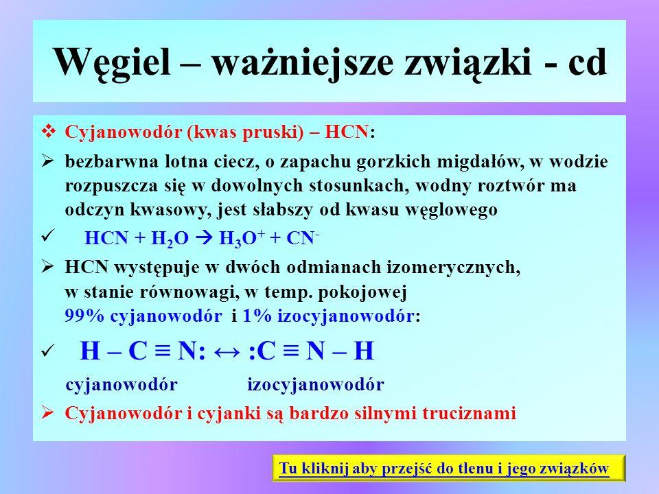 Węgiel – ważniejsze związki - cd  Cyjanowodór (kwas pruski) – HCN:  bezbarwna lotna ciecz, o zapachu gorzkich migdałów, w wodzie rozpuszcza się w do