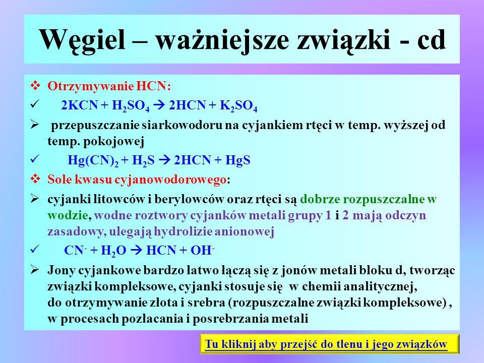 Węgiel – ważniejsze związki - cd  Otrzymywanie HCN: 2KCN + H 2 SO 4  2HCN + K 2 SO 4  przepuszczanie siarkowodoru na cyjankiem rtęci w temp. wyższe