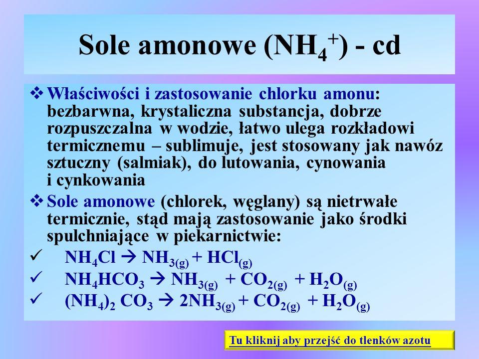 Sole amonowe (NH 4 + ) - cd  Właściwości i zastosowanie chlorku amonu: bezbarwna, krystaliczna substancja, dobrze rozpuszczalna w wodzie, łatwo ulega
