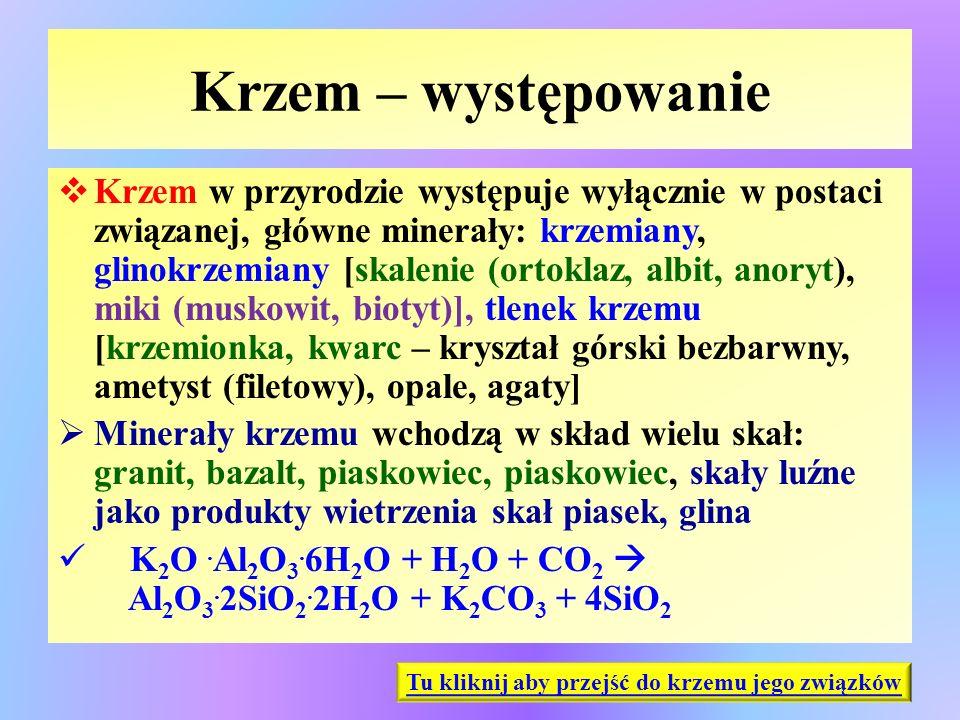 Krzem – występowanie  Krzem w przyrodzie występuje wyłącznie w postaci związanej, główne minerały: krzemiany, glinokrzemiany [skalenie (ortoklaz, alb