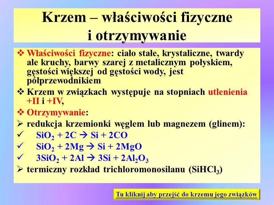Krzem – właściwości fizyczne i otrzymywanie  Właściwości fizyczne: ciało stałe, krystaliczne, twardy ale kruchy, barwy szarej z metalicznym połyskiem