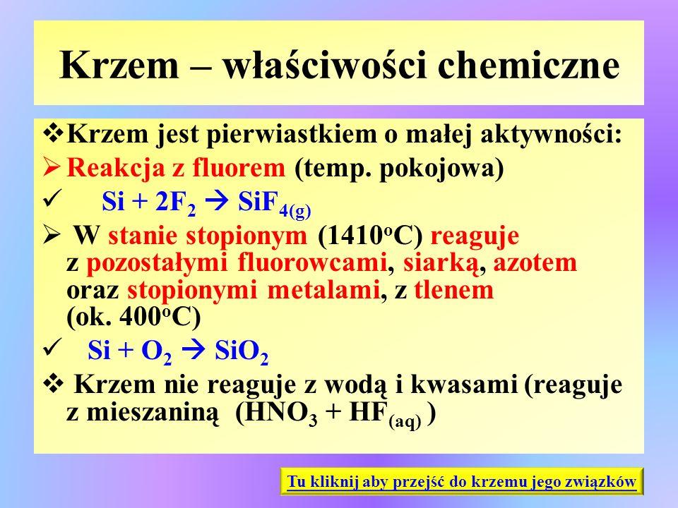 Krzem – właściwości chemiczne  Krzem jest pierwiastkiem o małej aktywności:  Reakcja z fluorem (temp. pokojowa) Si + 2F 2  SiF 4(g)  W stanie stop