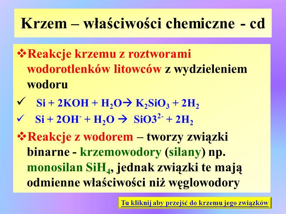 Krzem – właściwości chemiczne - cd  Reakcje krzemu z roztworami wodorotlenków litowców z wydzieleniem wodoru Si + 2KOH + H 2 O  K 2 SiO 3 + 2H 2 Si