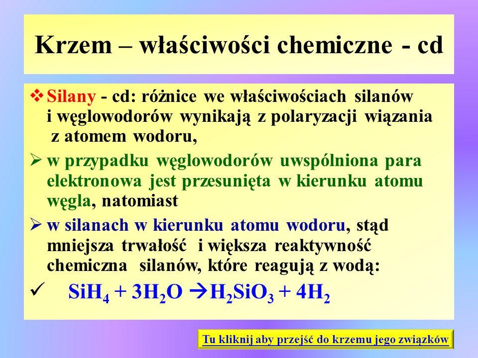 Krzem – właściwości chemiczne - cd  Silany - cd: różnice we właściwościach silanów i węglowodorów wynikają z polaryzacji wiązania z atomem wodoru, 