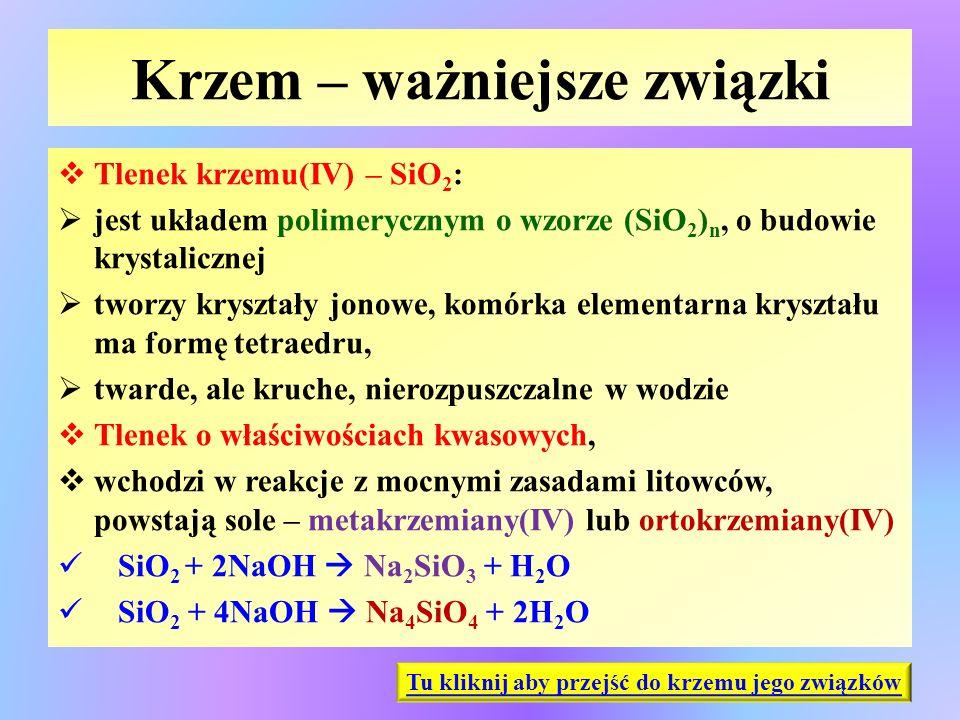 Krzem – ważniejsze związki  Tlenek krzemu(IV) – SiO 2 :  jest układem polimerycznym o wzorze (SiO 2 ) n, o budowie krystalicznej  tworzy kryształy