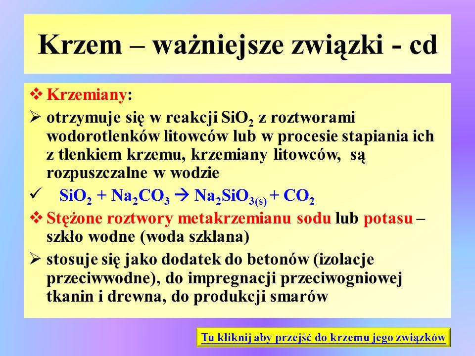 Krzem – ważniejsze związki - cd  Krzemiany:  otrzymuje się w reakcji SiO 2 z roztworami wodorotlenków litowców lub w procesie stapiania ich z tlenki