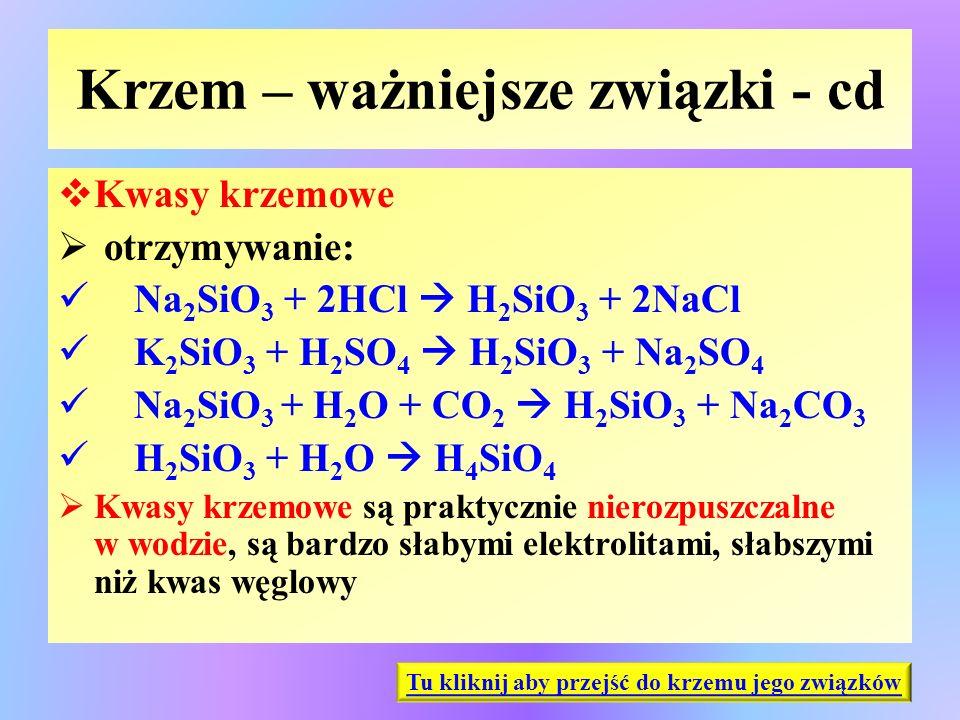 Krzem – ważniejsze związki - cd  Kwasy krzemowe  otrzymywanie: Na 2 SiO 3 + 2HCl  H 2 SiO 3 + 2NaCl K 2 SiO 3 + H 2 SO 4  H 2 SiO 3 + Na 2 SO 4 Na