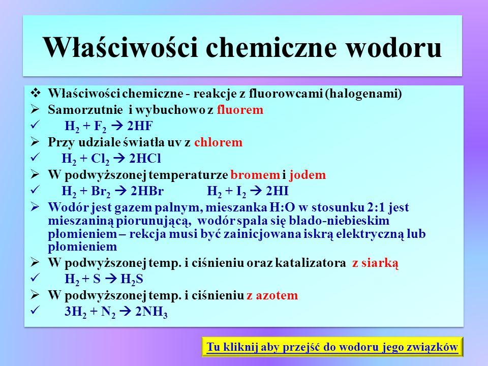 Właściwości chemiczne wodoru  Właściwości chemiczne - reakcje z fluorowcami (halogenami)  Samorzutnie i wybuchowo z fluorem H 2 + F 2  2HF  Przy u