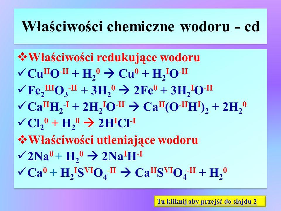 Właściwości chemiczne wodoru - cd  Właściwości redukujące wodoru Cu II O -II + H 2 0  Cu 0 + H 2 I O -II Fe 2 III O 3 -II + 3H 2 0  2Fe 0 + 3H 2 I