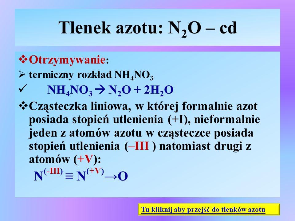 Tlenek azotu: N 2 O – cd  Otrzymywanie :  termiczny rozkład NH 4 NO 3 NH 4 NO 3  N 2 O + 2H 2 O  Cząsteczka liniowa, w której formalnie azot posia