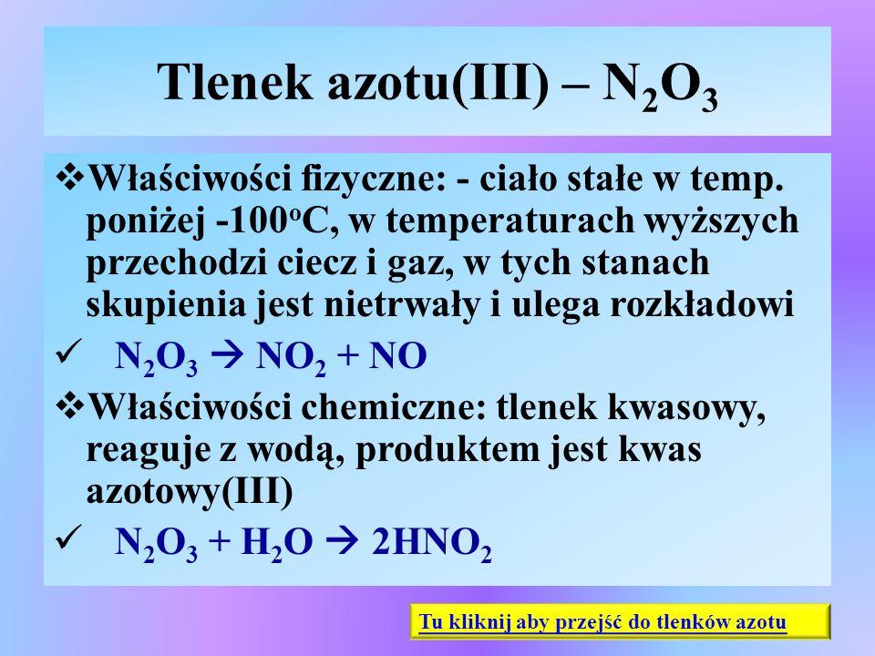Tlenek azotu(III) – N 2 O 3  Właściwości fizyczne: - ciało stałe w temp. poniżej -100 o C, w temperaturach wyższych przechodzi ciecz i gaz, w tych st