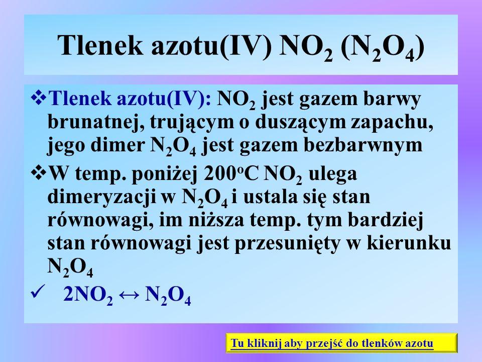 Tlenek azotu(IV) NO 2 (N 2 O 4 )  Tlenek azotu(IV): NO 2 jest gazem barwy brunatnej, trującym o duszącym zapachu, jego dimer N 2 O 4 jest gazem bezba