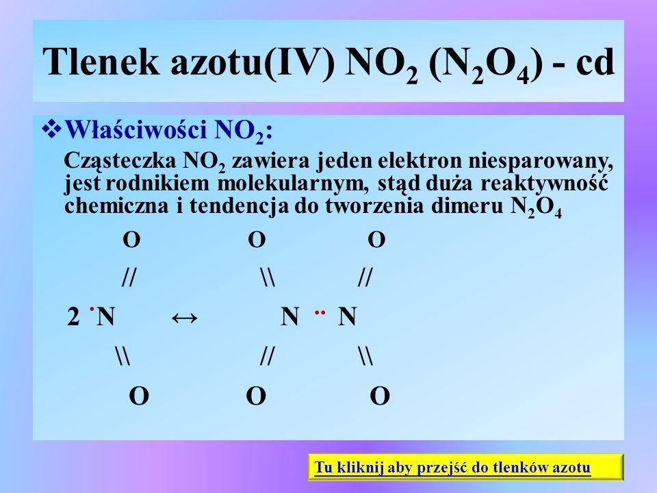 Tlenek azotu(IV) NO 2 (N 2 O 4 ) - cd  Właściwości NO 2 : Cząsteczka NO 2 zawiera jeden elektron niesparowany, jest rodnikiem molekularnym, stąd duża