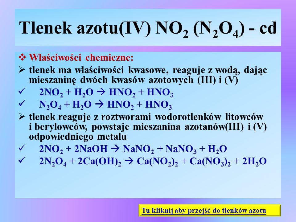 Tlenek azotu(IV) NO 2 (N 2 O 4 ) - cd  Właściwości chemiczne:  tlenek ma właściwości kwasowe, reaguje z wodą, dając mieszaninę dwóch kwasów azotowyc