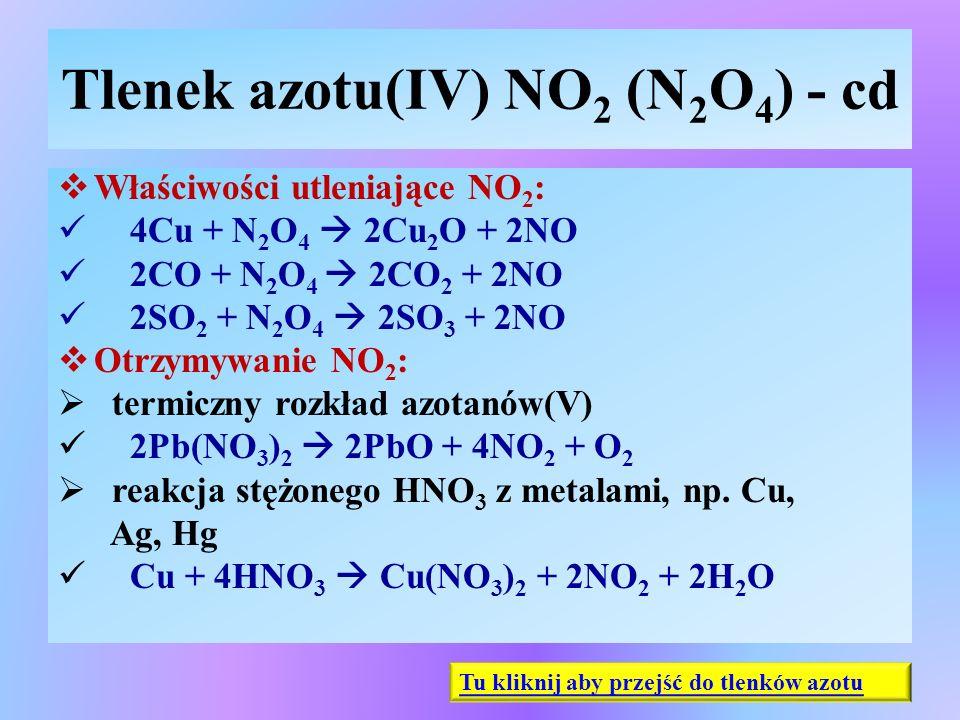 Tlenek azotu(IV) NO 2 (N 2 O 4 ) - cd  Właściwości utleniające NO 2 : 4Cu + N 2 O 4  2Cu 2 O + 2NO 2CO + N 2 O 4  2CO 2 + 2NO 2SO 2 + N 2 O 4  2SO