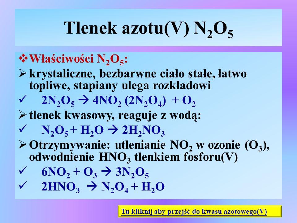 Tlenek azotu(V) N 2 O 5  Właściwości N 2 O 5 :  krystaliczne, bezbarwne ciało stałe, łatwo topliwe, stapiany ulega rozkładowi 2N 2 O 5  4NO 2 (2N 2