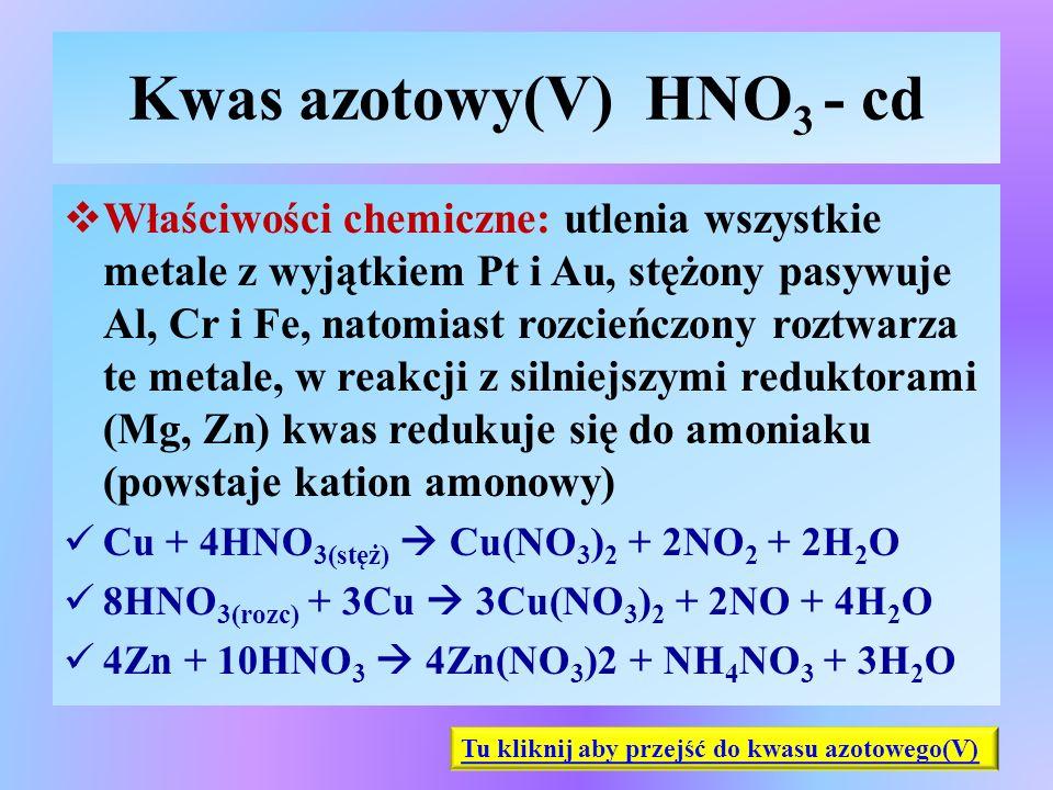Kwas azotowy(V) HNO 3 - cd  Właściwości chemiczne: utlenia wszystkie metale z wyjątkiem Pt i Au, stężony pasywuje Al, Cr i Fe, natomiast rozcieńczony
