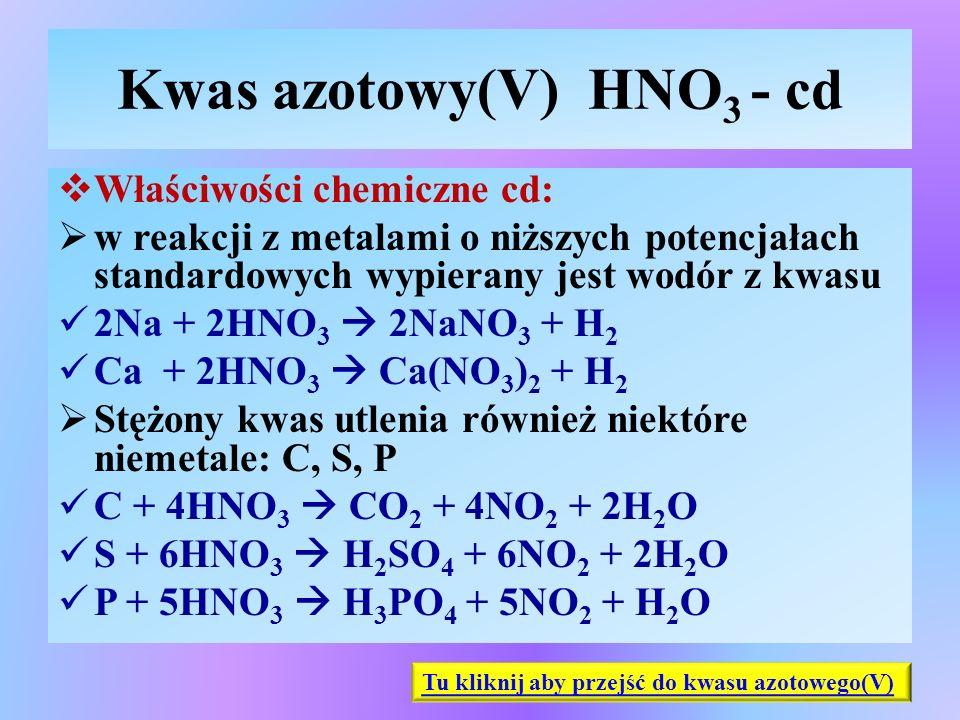 Kwas azotowy(V) HNO 3 - cd  Właściwości chemiczne cd:  w reakcji z metalami o niższych potencjałach standardowych wypierany jest wodór z kwasu 2Na +