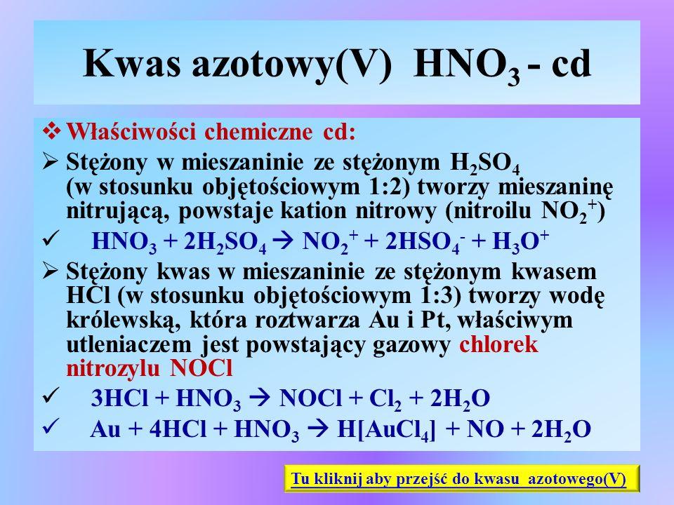 Kwas azotowy(V) HNO 3 - cd  Właściwości chemiczne cd:  Stężony w mieszaninie ze stężonym H 2 SO 4 (w stosunku objętościowym 1:2) tworzy mieszaninę n
