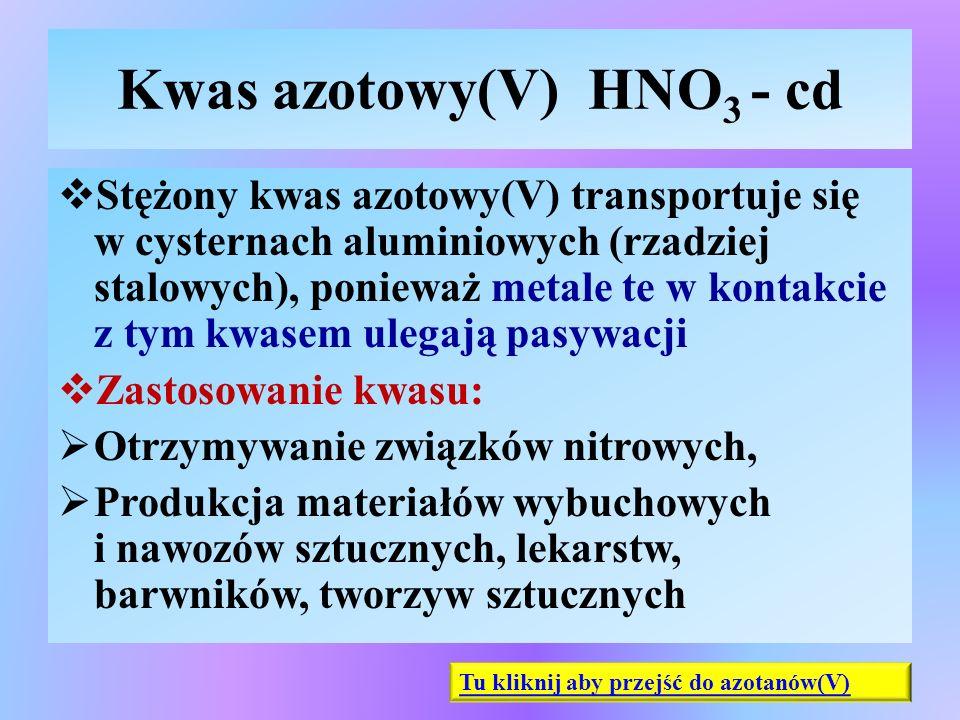 Kwas azotowy(V) HNO 3 - cd  Stężony kwas azotowy(V) transportuje się w cysternach aluminiowych (rzadziej stalowych), ponieważ metale te w kontakcie z
