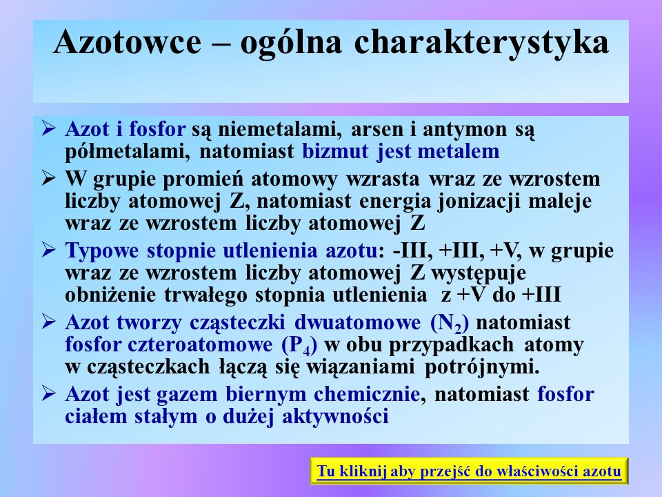 Azot – występowanie i właściwości fizyczne  Występowanie azotu:  w stanie wolnym w powietrzu atmosferycznym  w stanie związanym, główne minerały:  saletra chilijska NaNO 3,  saletra indyjska KNO 3,  saletra norweska Ca(NO 3 ) 2,  w związkach organicznych – białka, kwasy nukleinowe, ATP, ADP, NADP Właściwości fizyczne: gaz, bezbarwny, bezwonny, bez smaku, bardzo słabo rozpuszczalny w wodzie W związkach chemicznych przyjmuje stopnie utlenienia od –III do +V Tu kliknij aby przejść do otrzymywania N