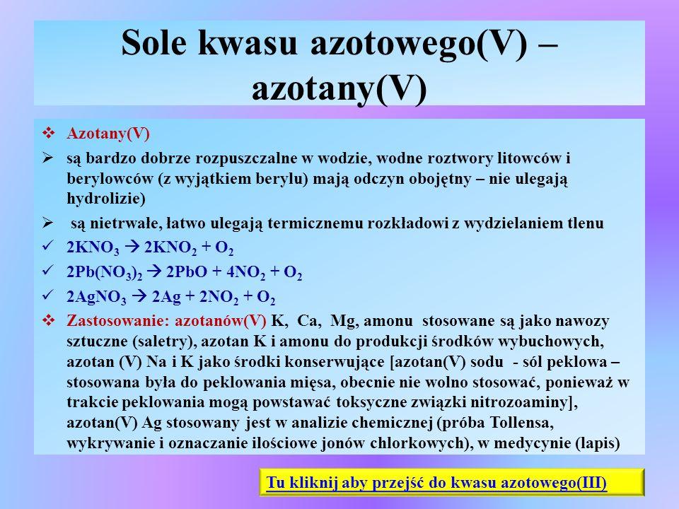 Sole kwasu azotowego(V) – azotany(V)  Azotany(V)  są bardzo dobrze rozpuszczalne w wodzie, wodne roztwory litowców i berylowców (z wyjątkiem berylu)