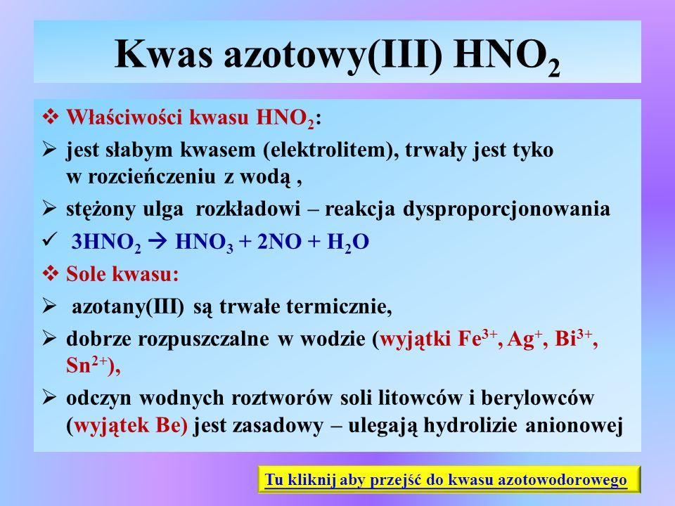 Kwas azotowy(III) HNO 2  Właściwości kwasu HNO 2 :  jest słabym kwasem (elektrolitem), trwały jest tyko w rozcieńczeniu z wodą,  stężony ulga rozkł