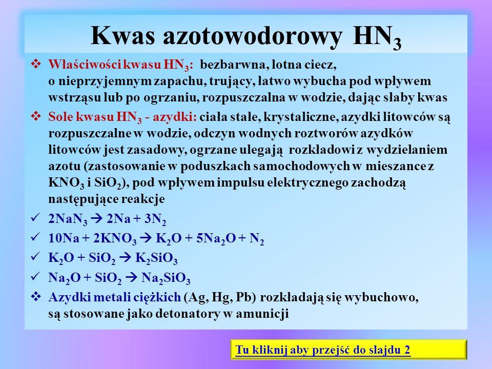 Kwas azotowodorowy HN 3  Właściwości kwasu HN 3 : bezbarwna, lotna ciecz, o nieprzyjemnym zapachu, trujący, łatwo wybucha pod wpływem wstrząsu lub po