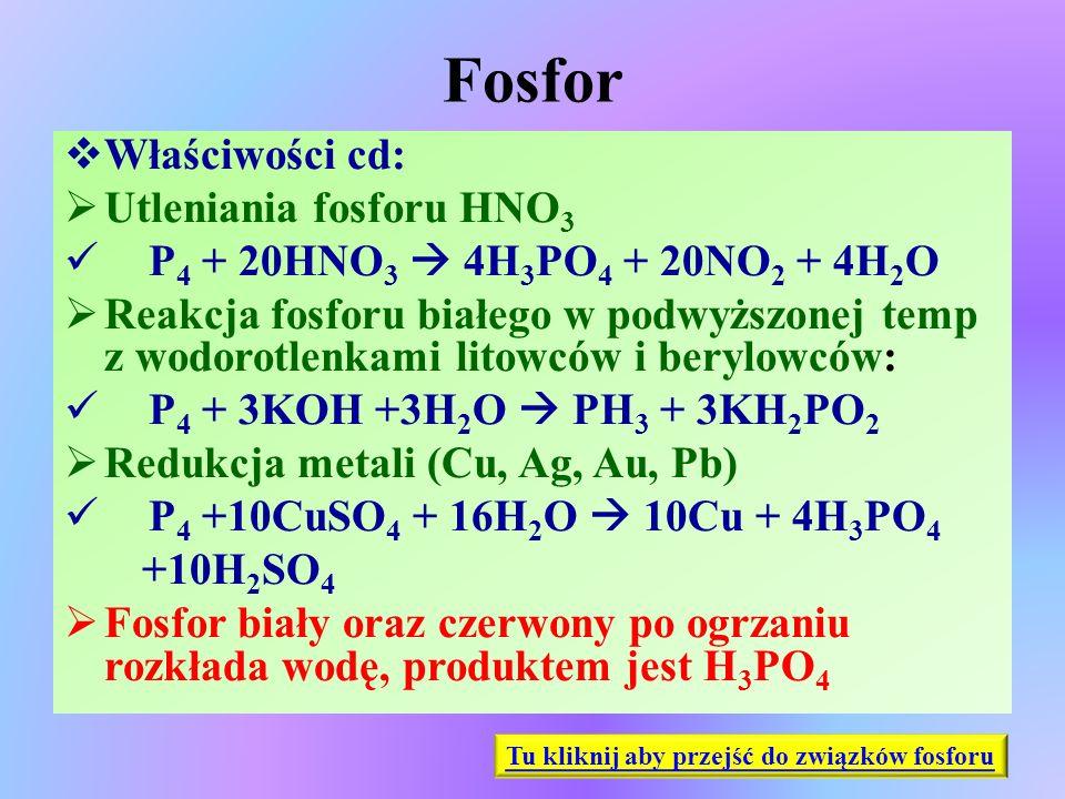 Fosfor  Właściwości cd:  Utleniania fosforu HNO 3 P 4 + 20HNO 3  4H 3 PO 4 + 20NO 2 + 4H 2 O  Reakcja fosforu białego w podwyższonej temp z wodoro