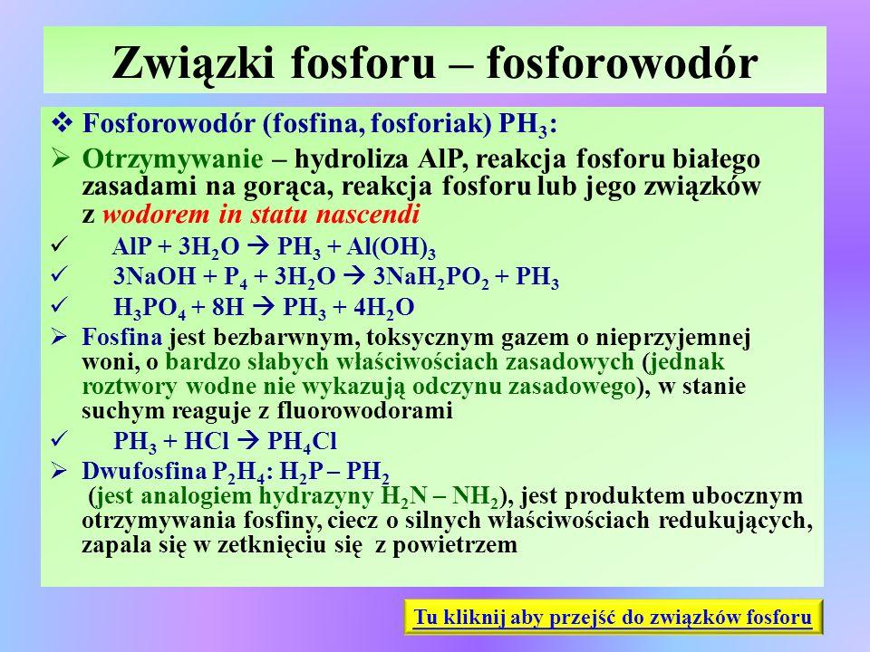 Związki fosforu – fosforowodór  Fosforowodór (fosfina, fosforiak) PH 3 :  Otrzymywanie – hydroliza AlP, reakcja fosforu białego zasadami na gorąca,