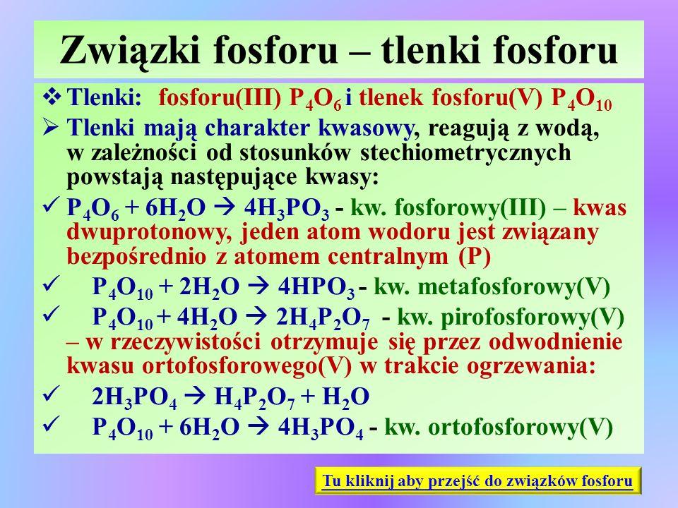 Związki fosforu – tlenki fosforu  Tlenki: fosforu(III) P 4 O 6 i tlenek fosforu(V) P 4 O 10  Tlenki mają charakter kwasowy, reagują z wodą, w zależn