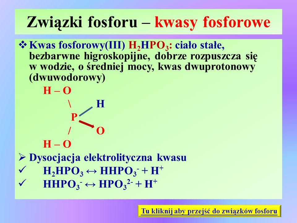 Związki fosforu – kwasy fosforowe  Kwas fosforowy(III) H 2 HPO 3 : ciało stałe, bezbarwne higroskopijne, dobrze rozpuszcza się w wodzie, o średniej m