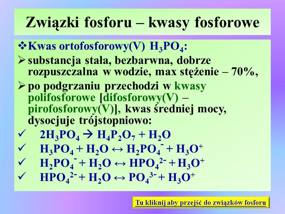Związki fosforu – kwasy fosforowe  Kwas ortofosforowy(V) H 3 PO 4 :  substancja stała, bezbarwna, dobrze rozpuszczalna w wodzie, max stężenie – 70%,
