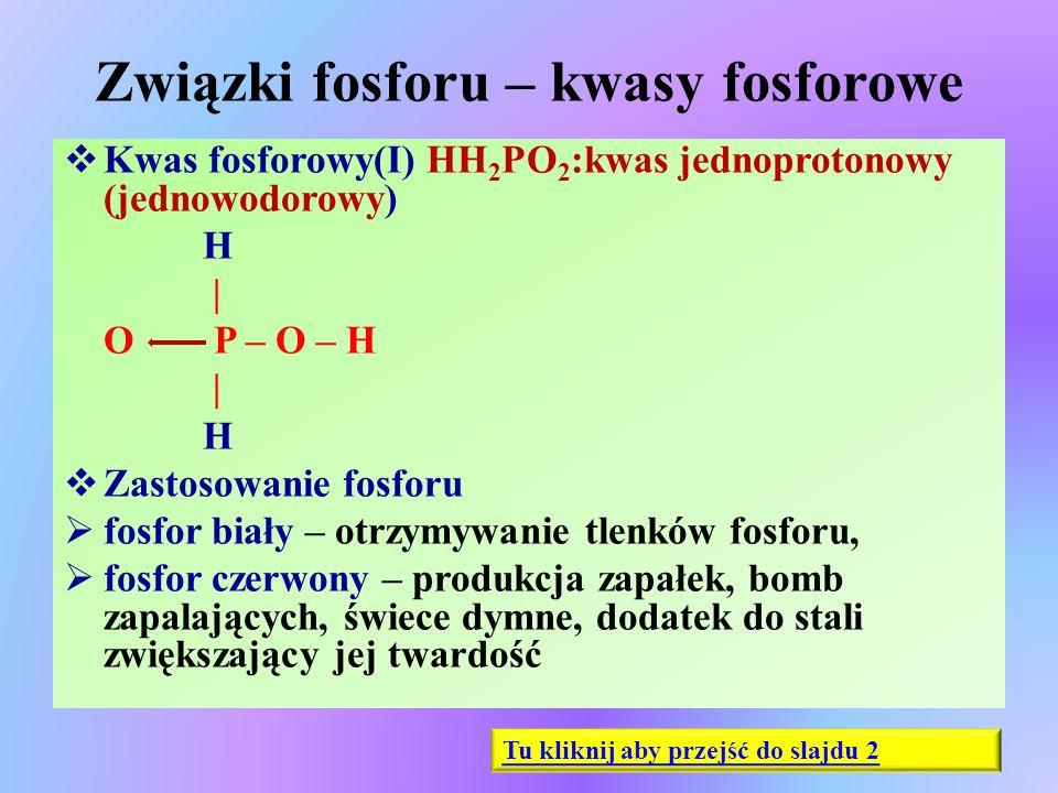 Związki fosforu – kwasy fosforowe  Kwas fosforowy(I) HH 2 PO 2 :kwas jednoprotonowy (jednowodorowy) H | O P – O – H | H  Zastosowanie fosforu  fosf
