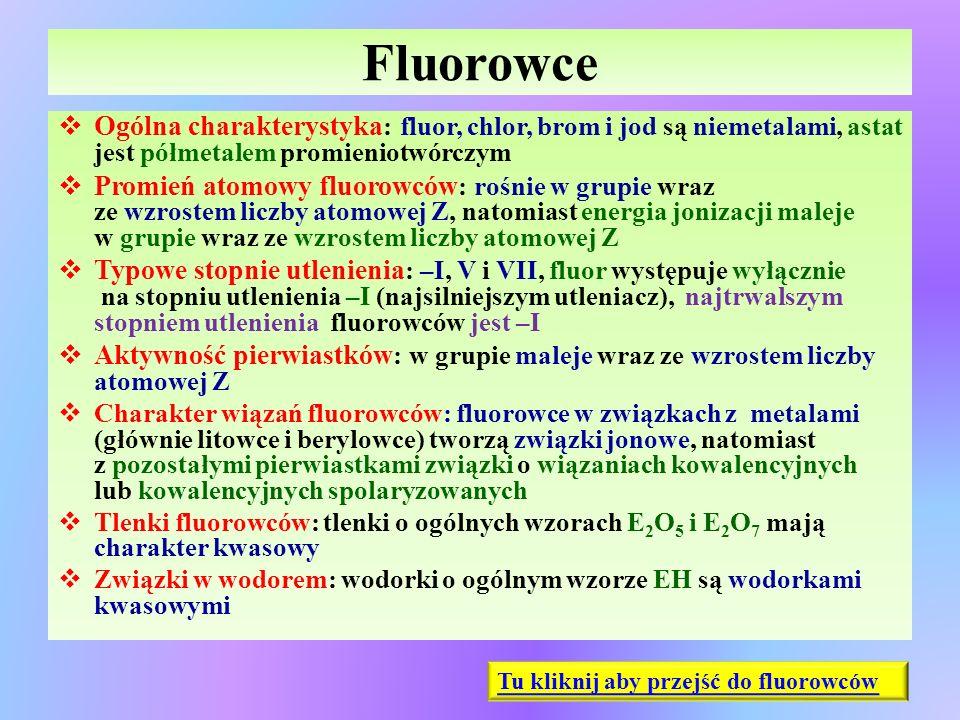 Fluorowce  Ogólna charakterystyka : fluor, chlor, brom i jod są niemetalami, astat jest półmetalem promieniotwórczym  Promień atomowy fluorowców : r