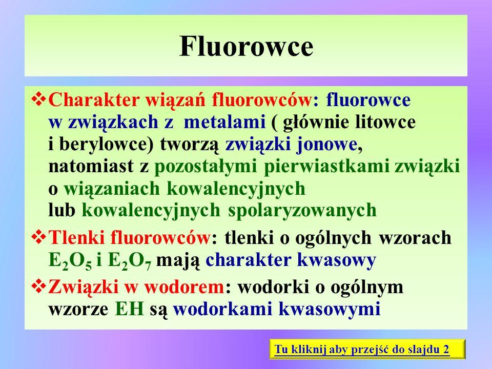 Fluorowce  Charakter wiązań fluorowców: fluorowce w związkach z metalami ( głównie litowce i berylowce) tworzą związki jonowe, natomiast z pozostałym