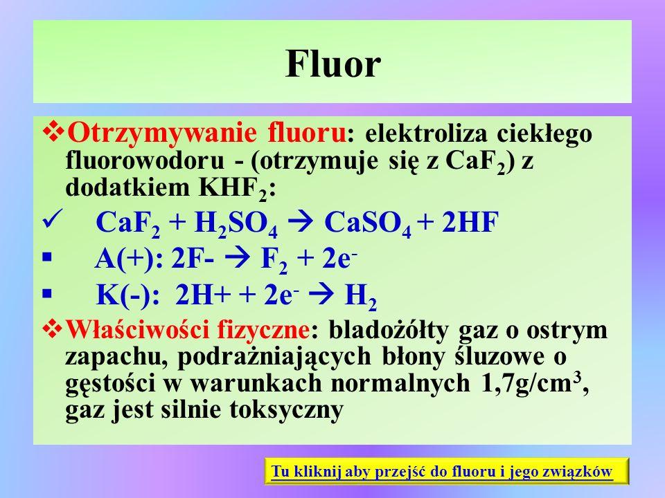 Fluor  Otrzymywanie fluoru : elektroliza ciekłego fluorowodoru - (otrzymuje się z CaF 2 ) z dodatkiem KHF 2 : CaF 2 + H 2 SO 4  CaSO 4 + 2HF  A(+):