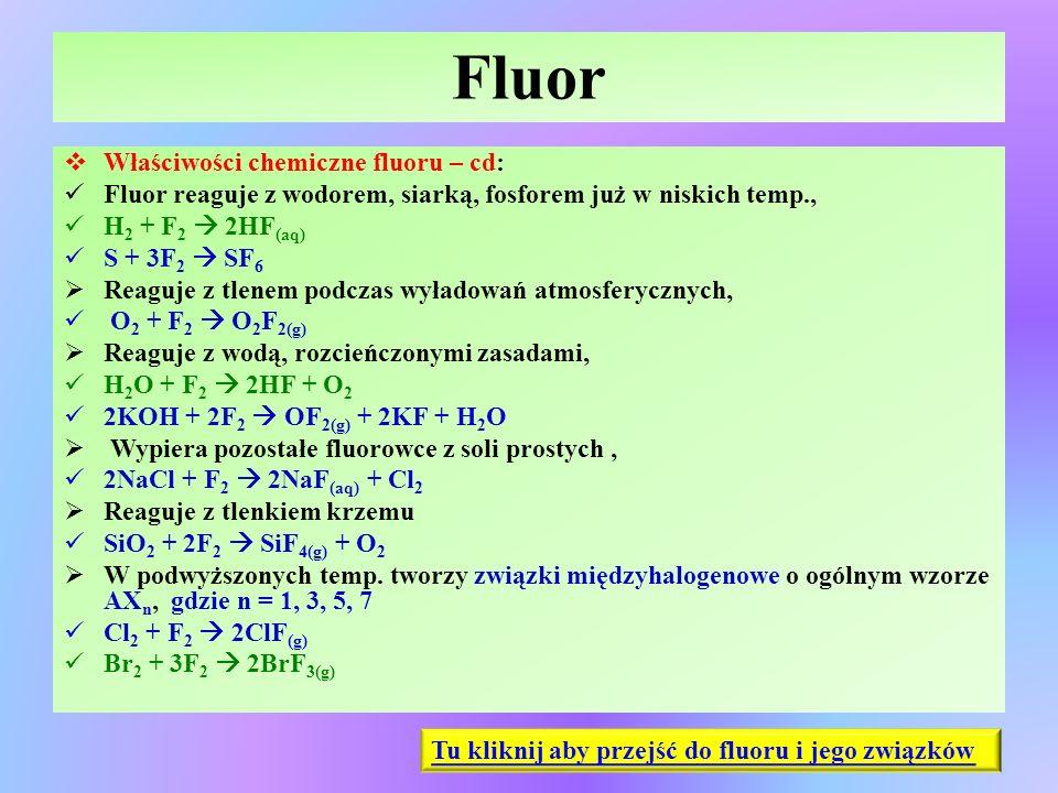 Fluor  Właściwości chemiczne fluoru – cd: Fluor reaguje z wodorem, siarką, fosforem już w niskich temp., H 2 + F 2  2HF (aq) S + 3F 2  SF 6  Reagu