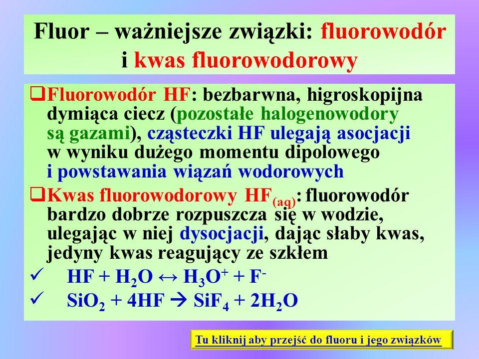 Fluor – ważniejsze związki: fluorowodór i kwas fluorowodorowy  Fluorowodór HF: bezbarwna, higroskopijna dymiąca ciecz (pozostałe halogenowodory są ga