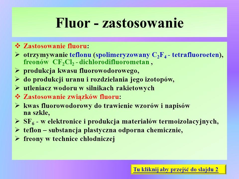 Fluor - zastosowanie  Zastosowanie fluoru:  otrzymywanie teflonu (spolimeryzowany C 2 F 4 - tetrafluoroeten), freonów CF 2 Cl 2 - dichlorodifluorome