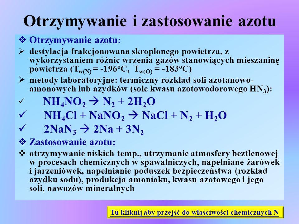 Kwas azotowy(V) HNO 3 - cd  Właściwości chemiczne cd:  w reakcji z metalami o niższych potencjałach standardowych wypierany jest wodór z kwasu 2Na + 2HNO 3  2NaNO 3 + H 2 Ca + 2HNO 3  Ca(NO 3 ) 2 + H 2  Stężony kwas utlenia również niektóre niemetale: C, S, P C + 4HNO 3  CO 2 + 4NO 2 + 2H 2 O S + 6HNO 3  H 2 SO 4 + 6NO 2 + 2H 2 O P + 5HNO 3  H 3 PO 4 + 5NO 2 + H 2 O Tu kliknij aby przejść do kwasu azotowego(V)
