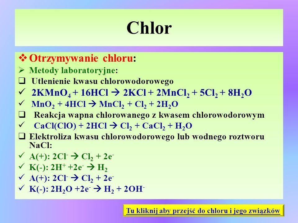 Chlor  Otrzymywanie chloru:  Metody laboratoryjne:  Utlenienie kwasu chlorowodorowego 2KMnO 4 + 16HCl  2KCl + 2MnCl 2 + 5Cl 2 + 8H 2 O MnO 2 + 4HC