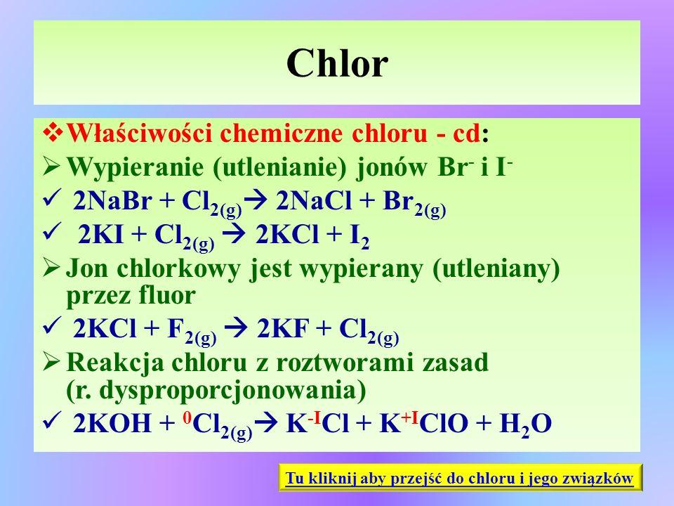 Chlor  Właściwości chemiczne chloru - cd:  Wypieranie (utlenianie) jonów Br - i I - 2NaBr + Cl 2(g)  2NaCl + Br 2(g) 2KI + Cl 2(g)  2KCl + I 2  J