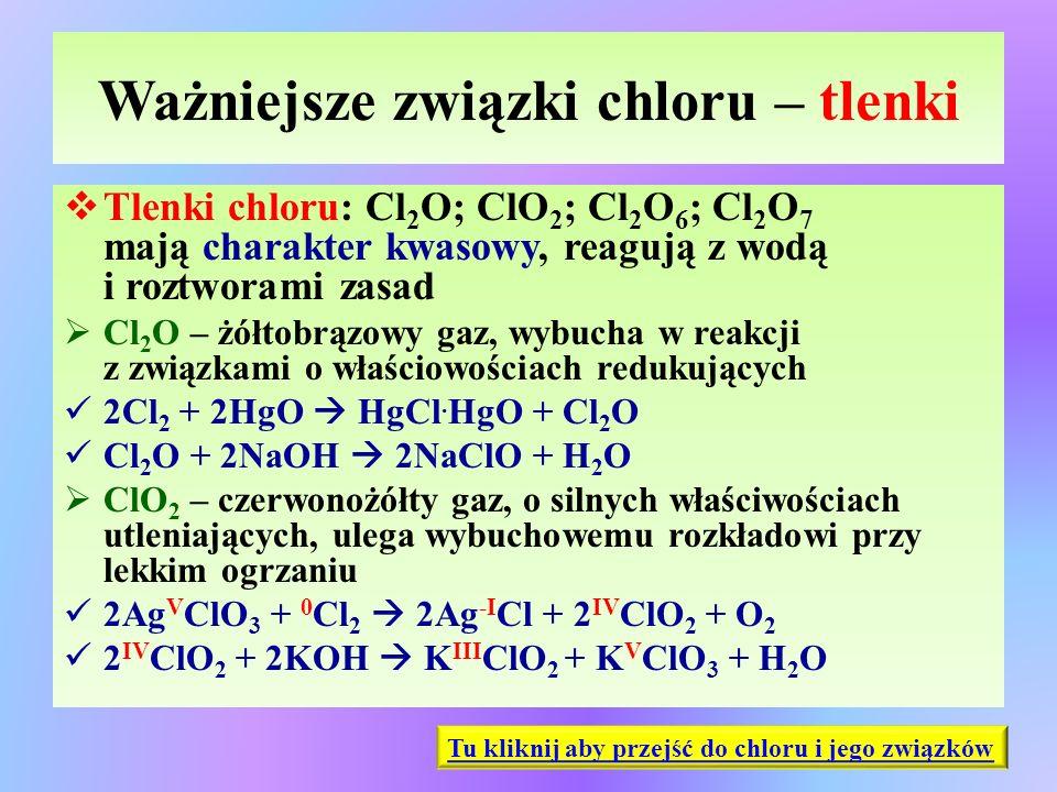 Ważniejsze związki chloru – tlenki  Tlenki chloru: Cl 2 O; ClO 2 ; Cl 2 O 6 ; Cl 2 O 7 mają charakter kwasowy, reagują z wodą i roztworami zasad  Cl