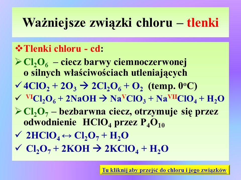 Ważniejsze związki chloru – tlenki  Tlenki chloru - cd:  Cl 2 O 6 – ciecz barwy ciemnoczerwonej o silnych właściwościach utleniających 4ClO 2 + 2O 3